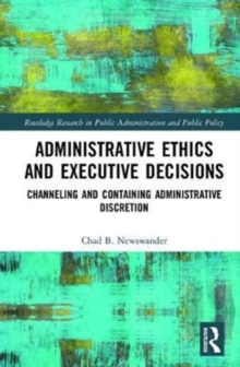 Administrative Ethics and Executive Decisions : Channeling and Containing Administrative Discretion, Hardback Book