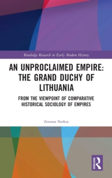 An Unproclaimed Empire: The Grand Duchy of Lithuania : From the Viewpoint of Comparative Historical Sociology of Empires, Hardback Book