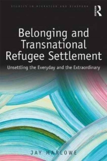 Belonging and Transnational Refugee Settlement : Unsettling the Everyday and the Extraordinary, Hardback Book
