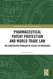 Pharmaceutical Patent Protection and World Trade Law : The Unresolved Problem of Access to Medicines, Hardback Book