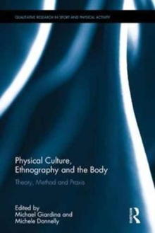 Physical Culture, Ethnography and the Body : Theory, Method and Praxis, Hardback Book