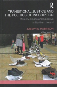 Transitional Justice and the Politics of Inscription : Memory, Space and Narrative in Northern Ireland, Hardback Book