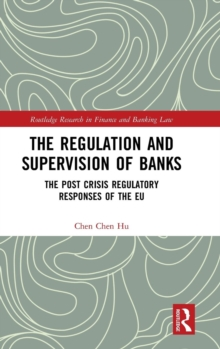 The Regulation and Supervision of Banks : The Post Crisis Regulatory Responses of the EU, Hardback Book