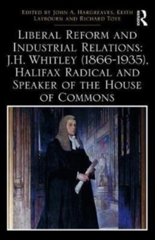 Liberal Reform and Industrial Relations: J.H. Whitley (1866-1935), Halifax Radical and Speaker of the House of Commons, Hardback Book