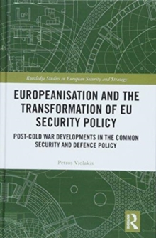 Europeanisation and the Transformation of EU Security Policy : Post-Cold War Developments in the Common Security and Defence Policy, Hardback Book