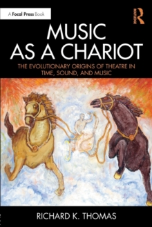 Music as a Chariot : The Evolutionary Origins of Theatre in Time, Sound, and Music, Paperback Book