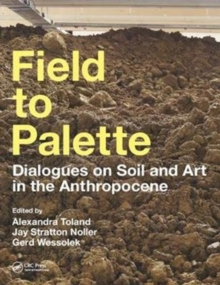 Field to Palette : Dialogues on Soil and Art in the Anthropocene, Paperback / softback Book