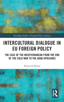 Intercultural Dialogue in EU Foreign Policy : The Case of the Mediterranean from the End of the Cold War to the Arab Uprisings, Hardback Book