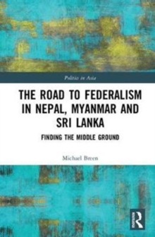 The Road to Federalism in Nepal, Myanmar and Sri Lanka : Finding the Middle Ground, Hardback Book