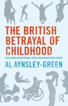 The British Betrayal of Childhood : Challenging Uncomfortable Truths and Bringing About Change, Paperback / softback Book