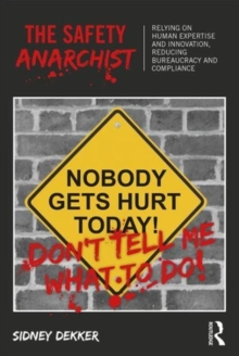The Safety Anarchist : Relying on human expertise and innovation, reducing bureaucracy and compliance, Paperback / softback Book