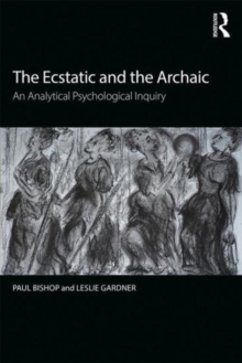 The Ecstatic and the Archaic : An Analytical Psychological Inquiry, Paperback Book