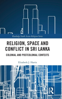 Religion, Space and Conflict in Sri Lanka : Colonial and Postcolonial Contexts, Hardback Book