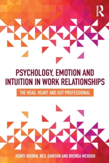 Psychology, Emotion and Intuition in Work Relationships : The Head, Heart and Gut Professional, Paperback Book