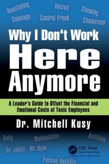 Why I Don't Work Here Anymore : A Leader's Guide to Offset the Financial and Emotional Costs of Toxic Employees, Paperback Book