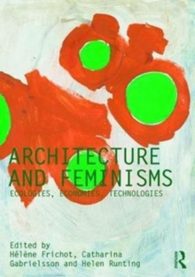 Architecture and Feminisms : Ecologies, Economies, Technologies, Paperback Book