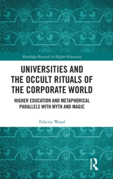 Universities and the Occult Rituals of the Corporate World : Higher Education and Metaphorical Parallels with Myth and Magic, Hardback Book