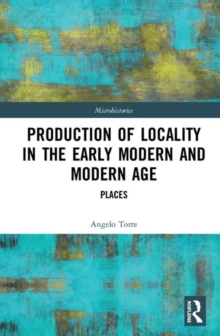 Production of Locality in the Early Modern and Modern Age : Places, Hardback Book
