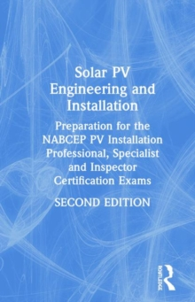 Solar PV Engineering and Installation : Preparation for the NABCEP PV Installation Professional, Specialist and Inspector Certification Exams, Hardback Book