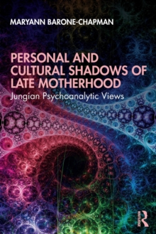 Personal and Cultural Shadows of Late Motherhood : Jungian Psychoanalytic Views, Paperback / softback Book