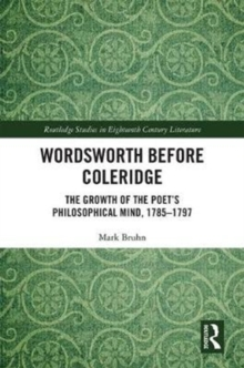 Wordsworth Before Coleridge : The Growth of the Poet's Philosophical Mind, 1785-1797, Hardback Book