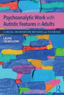 Psychoanalytic Work with Autistic Features in Adults : Clinical Intervention Methods and Technique, Paperback Book