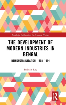 The Development of Modern Industries in Bengal : ReIndustrialisation, 1858-1914, Hardback Book