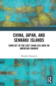 China, Japan, and Senkaku Islands : Conflict in the East China Sea Amid an American Shadow, Hardback Book