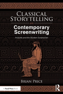 Classical Storytelling and Contemporary Screenwriting : Aristotle and the Modern Scriptwriter, Paperback / softback Book