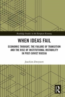 When Ideas Fail : Economic Thought, the Failure of Transition and the Rise of Institutional Instability in Post-Soviet Russia, Hardback Book