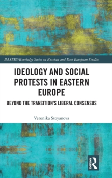 Ideology and Social Protests in Eastern Europe : Beyond the Transition's Liberal Consensus, Hardback Book
