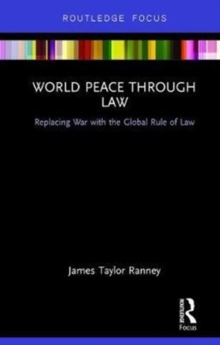 World Peace Through Law : Replacing War with the Global Rule of Law, Hardback Book