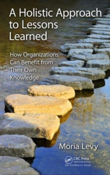 A Holistic Approach to Lessons Learned : How Organizations Can Benefit from Their Own Knowledge, Hardback Book