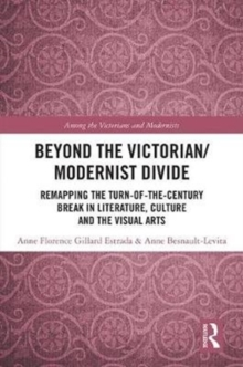 Beyond the Victorian/ Modernist Divide : Remapping the Turn-of-the-Century Break in Literature, Culture and the Visual Arts, Hardback Book