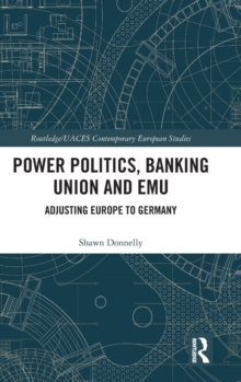 Power Politics, Banking Union and EMU : Adjusting Europe to Germany, Hardback Book