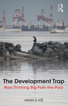 The Development Trap : How Thinking Big Fails the Poor, Paperback Book