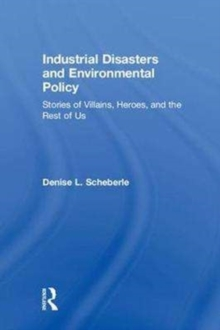 Industrial Disasters and Environmental Policy : Stories of Villains, Heroes, and the Rest of Us, Hardback Book