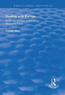 Dealing with Europe : Britain and the Negotiation of the Maastricht Treaty, Paperback / softback Book