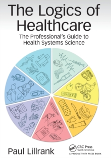 The Logics of Healthcare : The Professional's Guide to Health Systems Science, Paperback Book