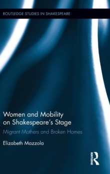 Women and Mobility on Shakespeare's Stage : Migrant Mothers and Broken Homes, Hardback Book