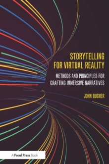Storytelling for Virtual Reality : Methods and Principles for Crafting Immersive Narratives, Paperback Book