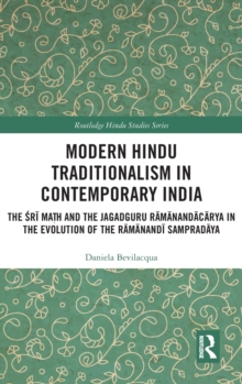 Modern Hindu Traditionalism in Contemporary India : The Sri Math and the Jagadguru Ramanandacarya in the Evolution of the Ramanandi Sampradaya, Hardback Book