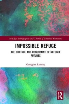 Impossible Refuge : The Control and Constraint of Refugee Futures, Hardback Book
