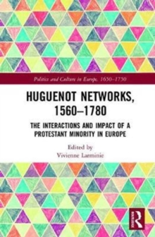 Huguenot Networks, 1560-1780 : The Interactions and Impact of a Protestant Minority in Europe, Hardback Book
