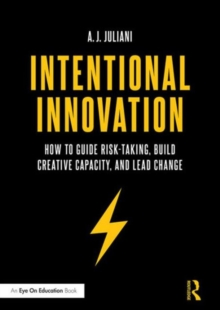 Intentional Innovation : How to Guide Risk-Taking, Build Creative Capacity, and Lead Change, Paperback Book