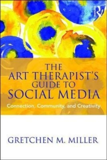The Art Therapist's Guide to Social Media : Connection, Community, and Creativity, Paperback Book