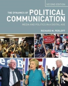 The Dynamics of Political Communication : Media and Politics in a Digital Age, Paperback Book