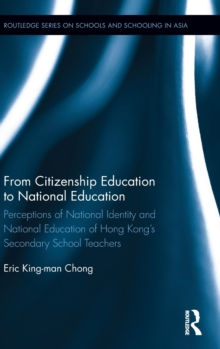 From Citizenship Education to National Education : Perceptions of National Identity and National Education of Hong Kong's Secondary School Teachers, Hardback Book