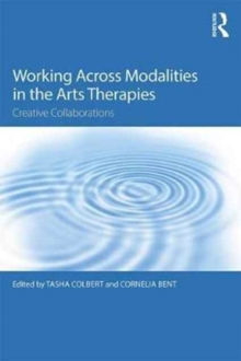 Working Across Modalities in the Arts Therapies : Creative Collaborations, Paperback Book