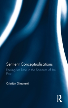 Sentient Conceptualisations : Feeling for Time in the Sciences of the Past, Hardback Book